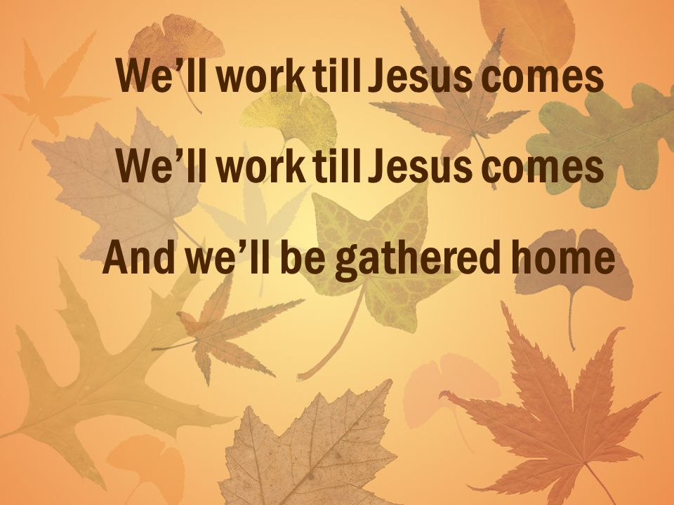 Well work till Jesus comes And well be gathered home