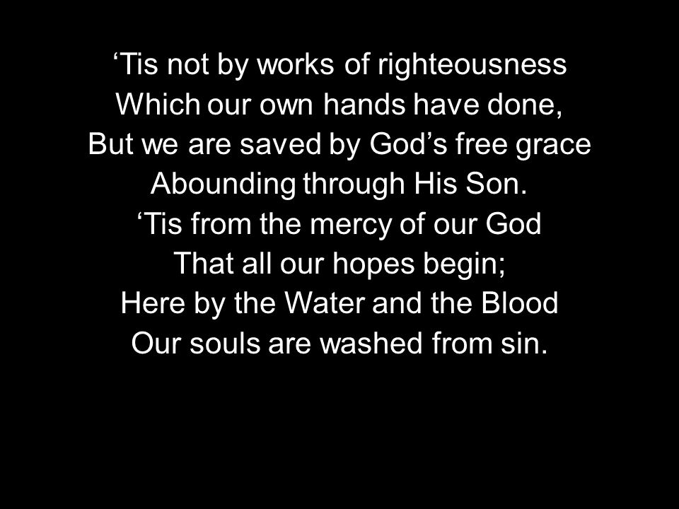 Tis not by works of righteousness Which our own hands have done, But we are saved by Gods free grace Abounding through His Son.
