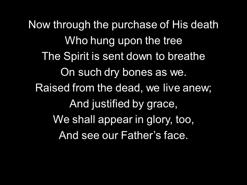 Now through the purchase of His death Who hung upon the tree The Spirit is sent down to breathe On such dry bones as we.