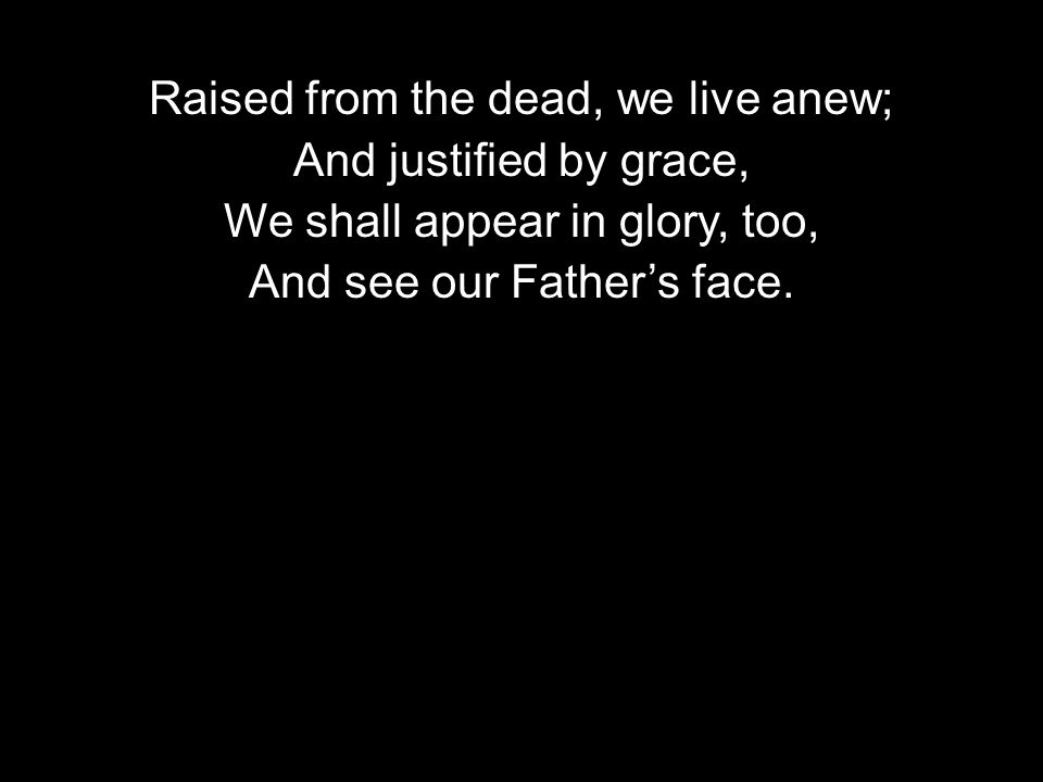 Raised from the dead, we live anew; And justified by grace, We shall appear in glory, too, And see our Fathers face.