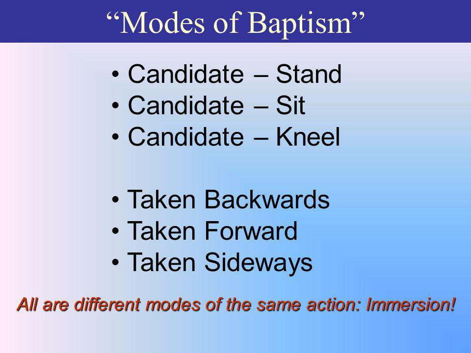 Modes of Baptism Candidate – Stand Candidate – Sit Candidate – Kneel Taken Backwards Taken Forward Taken Sideways All are different modes of the same action: Immersion!