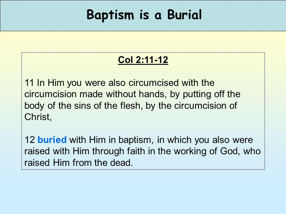 Baptism is a Burial Col 2:11-12 11 In Him you were also circumcised with the circumcision made without hands, by putting off the body of the sins of the flesh, by the circumcision of Christ, 12 buried with Him in baptism, in which you also were raised with Him through faith in the working of God, who raised Him from the dead.