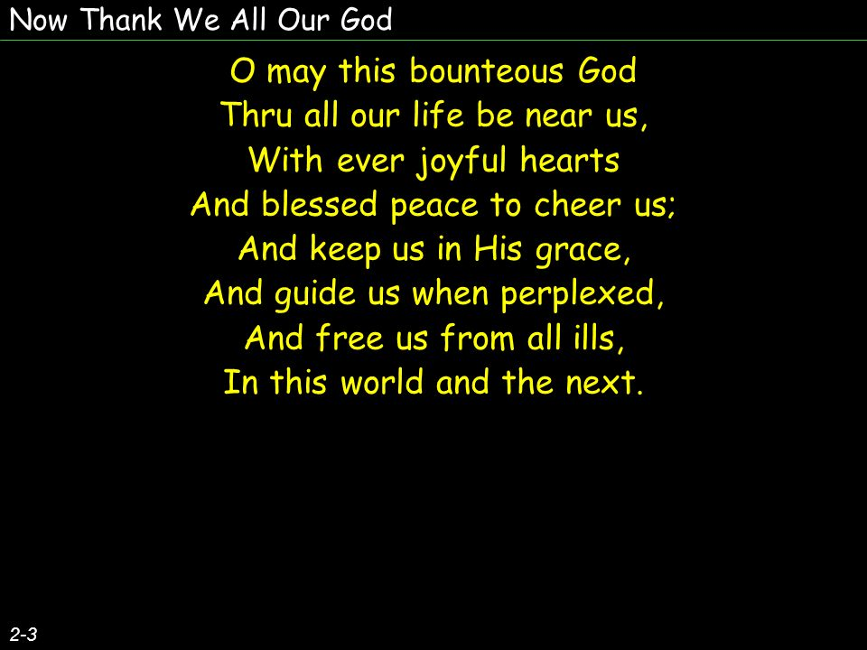 Now Thank We All Our God O may this bounteous God Thru all our life be near us, With ever joyful hearts And blessed peace to cheer us; And keep us in His grace, And guide us when perplexed, And free us from all ills, In this world and the next.