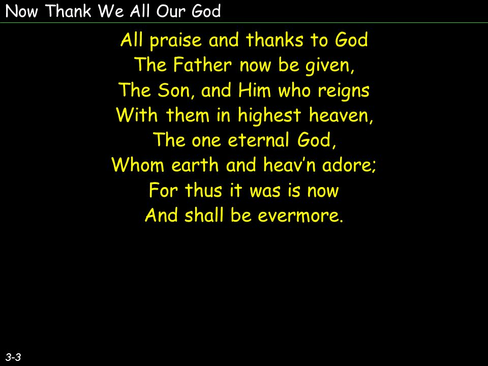 Now Thank We All Our God All praise and thanks to God The Father now be given, The Son, and Him who reigns With them in highest heaven, The one eternal God, Whom earth and heavn adore; For thus it was is now And shall be evermore.