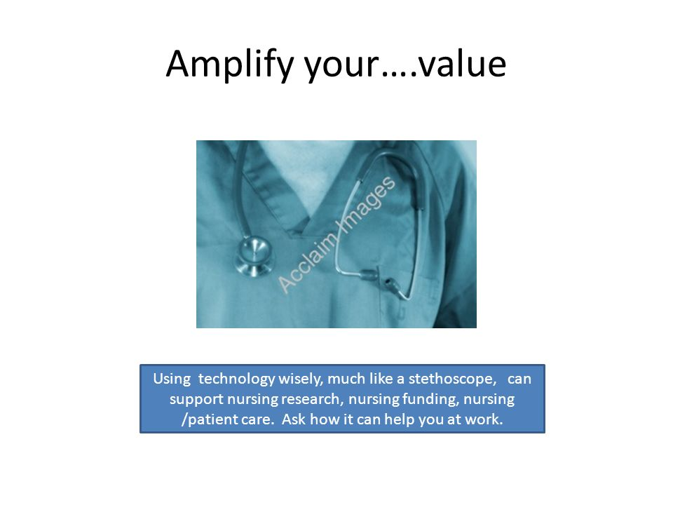 Amplify your….value Using technology wisely, much like a stethoscope, can support nursing research, nursing funding, nursing /patient care.