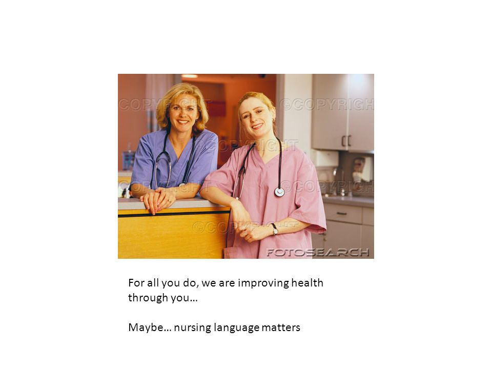 For all you do, we are improving health through you… Maybe… nursing language matters