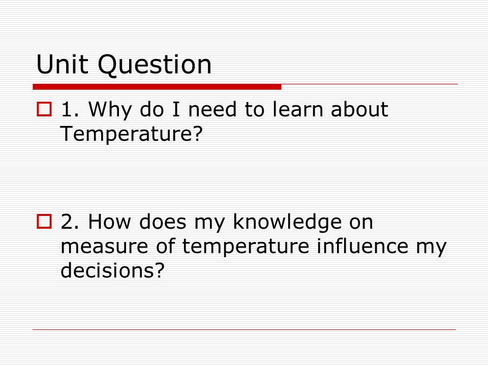 Unit Question 1. Why do I need to learn about Temperature.