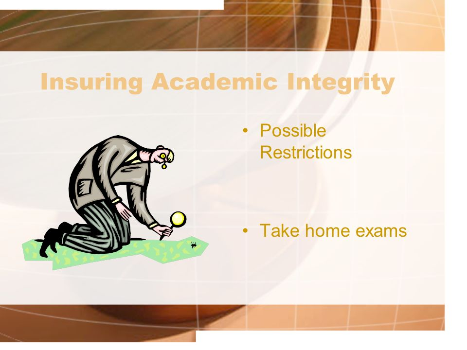 Insuring Academic Integrity Possible Restrictions Take home exams