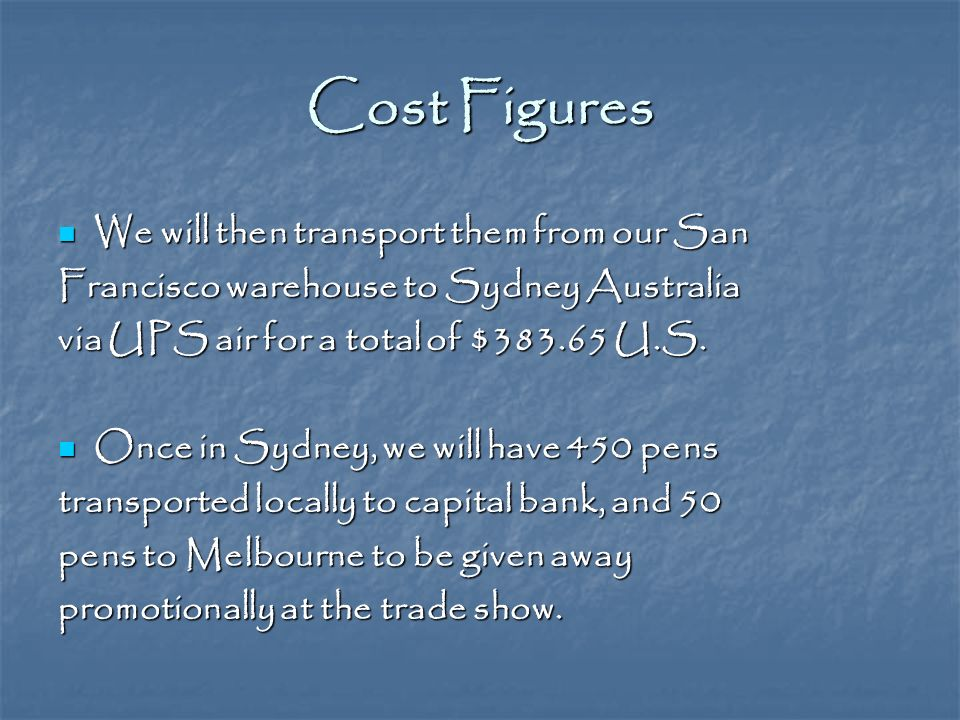 Cost Figures We will then transport them from our San We will then transport them from our San Francisco warehouse to Sydney Australia via UPS air for a total of $ U.S.