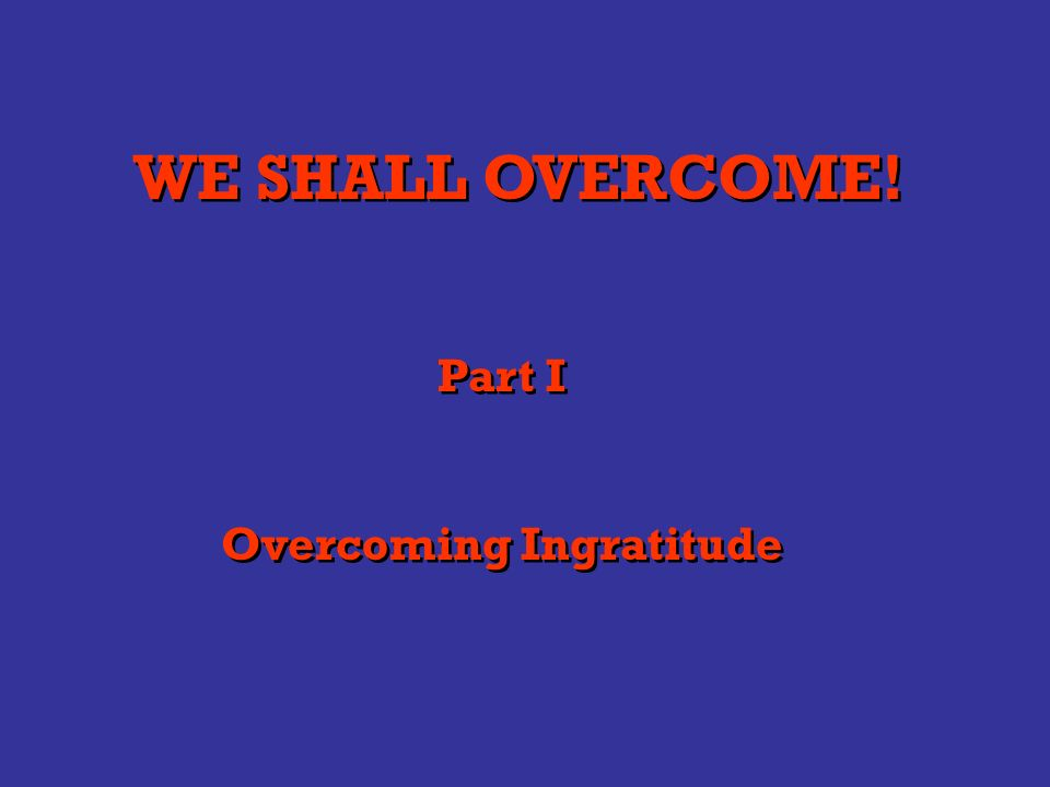 WE SHALL OVERCOME! Part I Overcoming Ingratitude Part I Overcoming Ingratitude