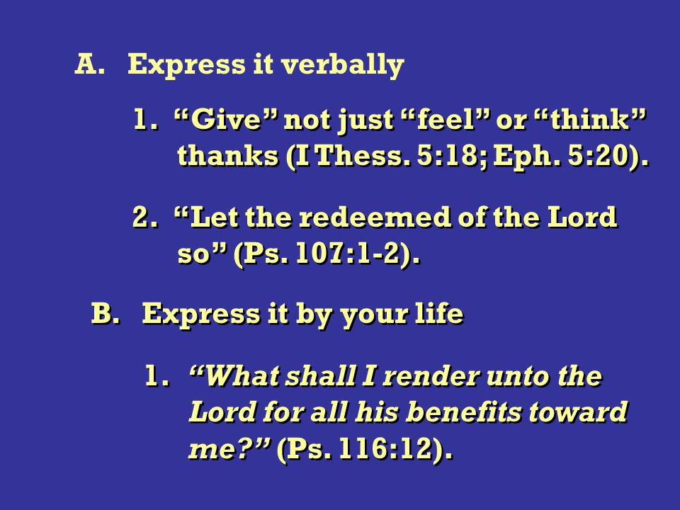 A. Express it verbally 1. Give not just feel or think thanks (I Thess.