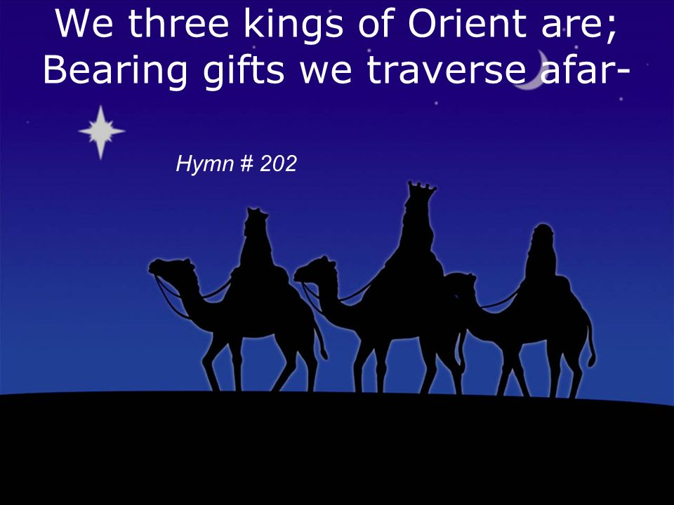 We three kings of Orient are; Bearing gifts we traverse afar- Copyright 1857, Words & Music-John H Hopkins, Jr Hymn # 202