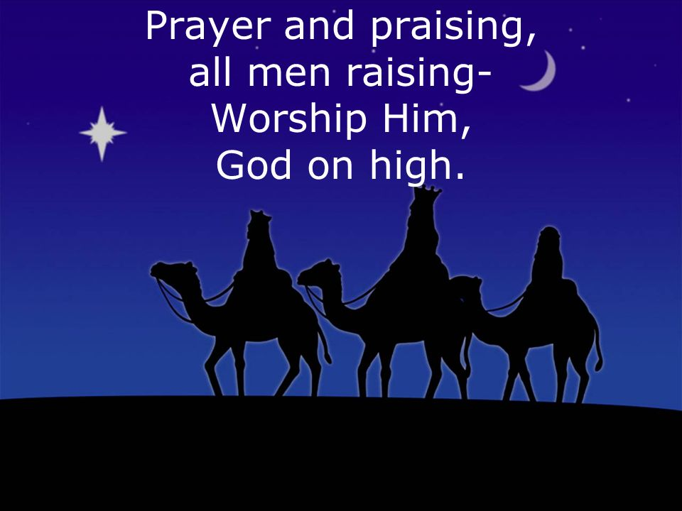 Prayer and praising, all men raising- Worship Him, God on high.