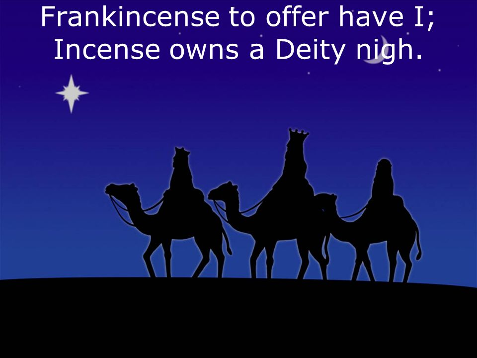 Frankincense to offer have I; Incense owns a Deity nigh.