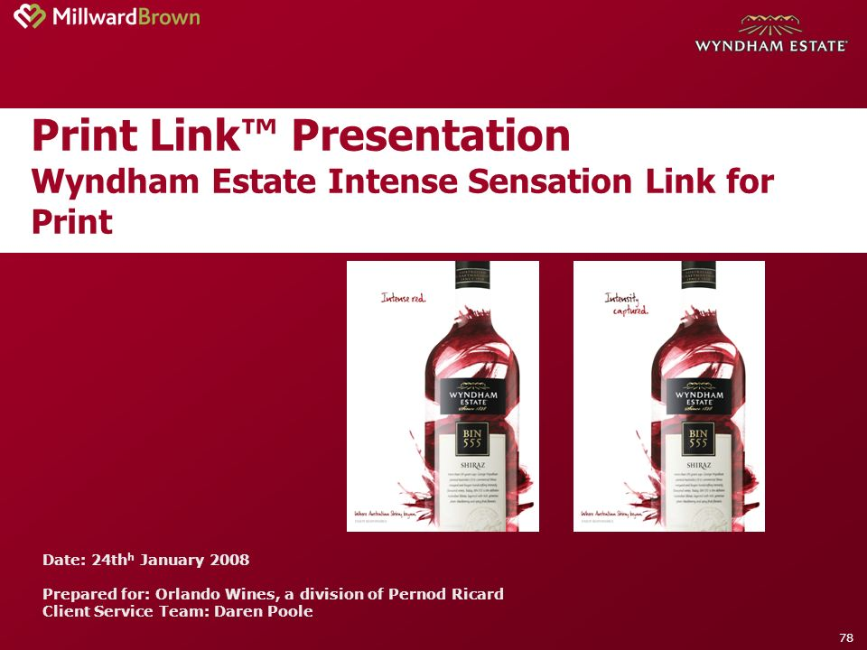 78 Print Link Presentation Wyndham Estate Intense Sensation Link for Print Date: 24th h January 2008 Prepared for: Orlando Wines, a division of Pernod Ricard Client Service Team: Daren Poole