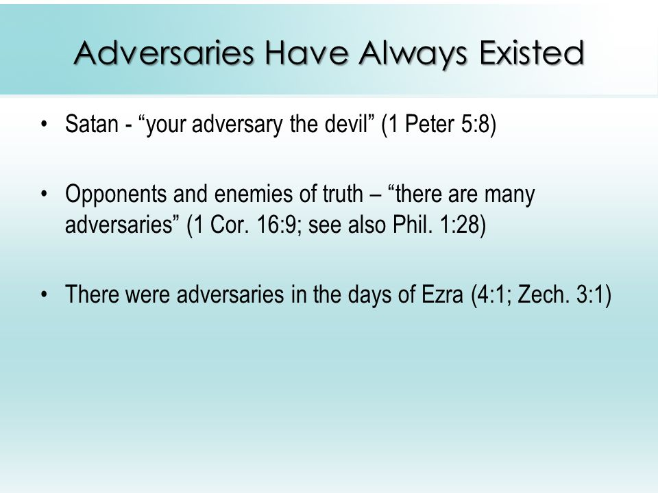 Adversaries Have Always Existed Satan - your adversary the devil (1 Peter 5:8) Opponents and enemies of truth – there are many adversaries (1 Cor.