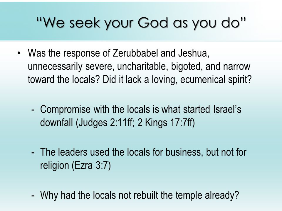 We seek your God as you do Was the response of Zerubbabel and Jeshua, unnecessarily severe, uncharitable, bigoted, and narrow toward the locals.