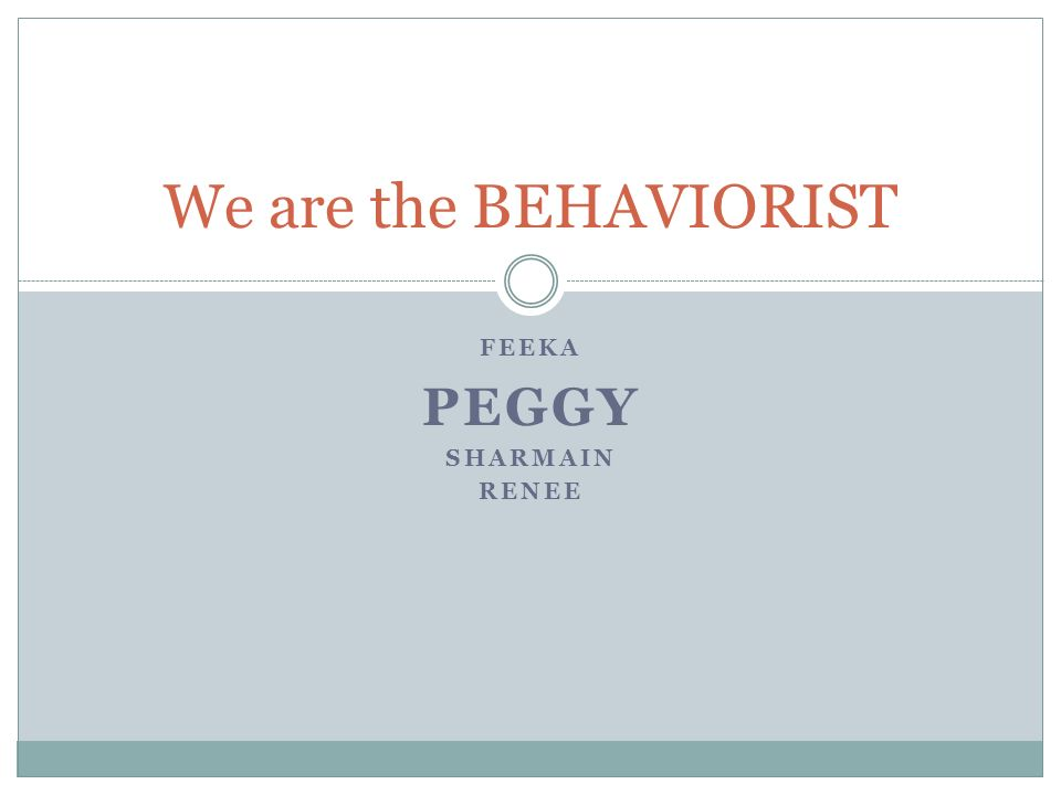 FEEKA PEGGY SHARMAIN RENEE We are the BEHAVIORIST