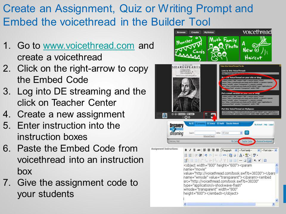 Create an Assignment, Quiz or Writing Prompt and Embed the voicethread in the Builder Tool 1.Go to www.voicethread.com and create a voicethreadwww.voicethread.com 2.Click on the right-arrow to copy the Embed Code 3.Log into DE streaming and the click on Teacher Center 4.Create a new assignment 5.Enter instruction into the instruction boxes 6.Paste the Embed Code from voicethread into an instruction box 7.Give the assignment code to your students