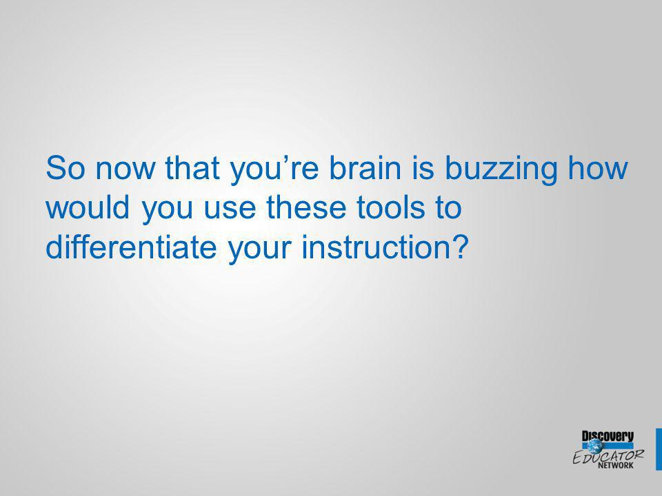 So now that youre brain is buzzing how would you use these tools to differentiate your instruction