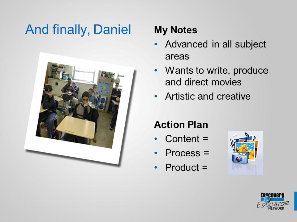 And finally, Daniel My Notes Advanced in all subject areas Wants to write, produce and direct movies Artistic and creative Action Plan Content = Process = Product =