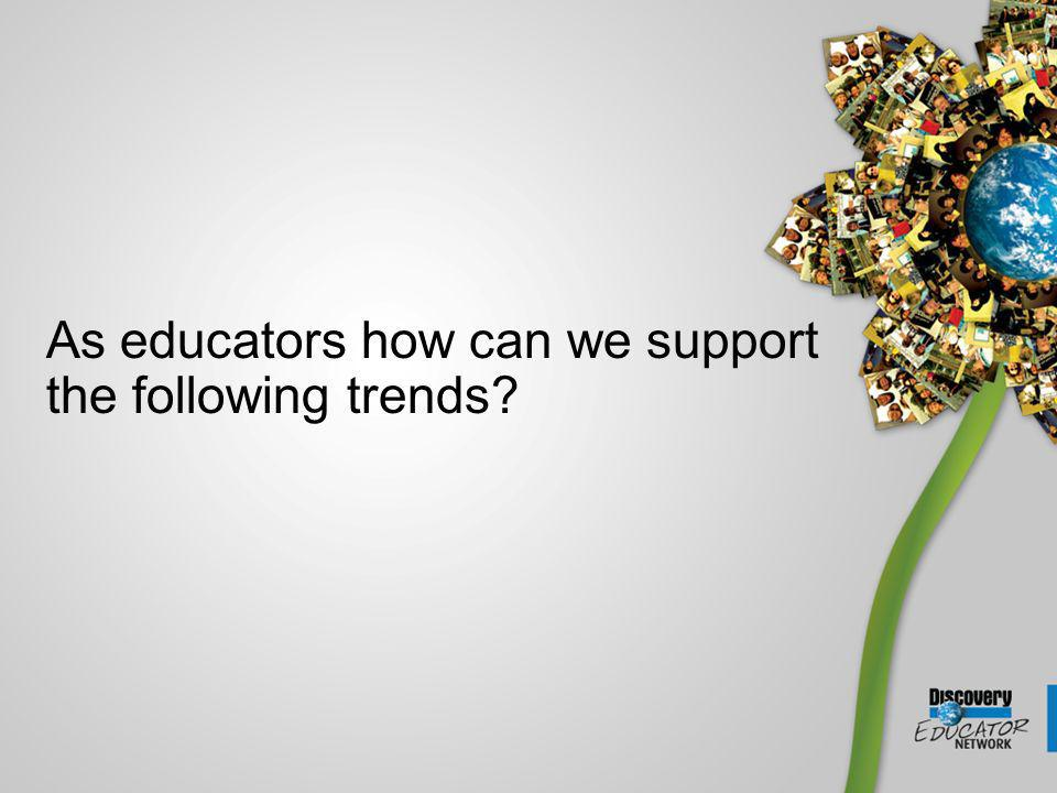 As educators how can we support the following trends