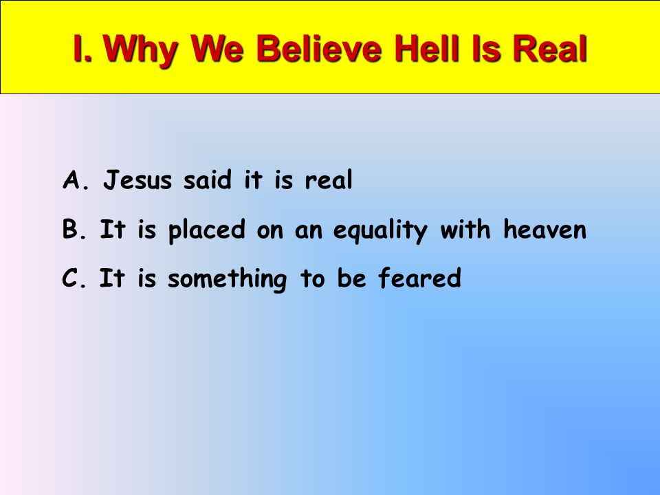 I. Why We Believe Hell Is Real A. Jesus said it is real B.