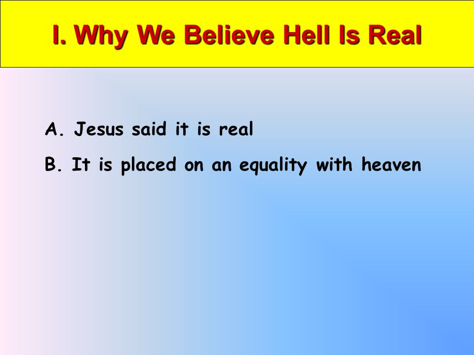 I. Why We Believe Hell Is Real A. Jesus said it is real B. It is placed on an equality with heaven