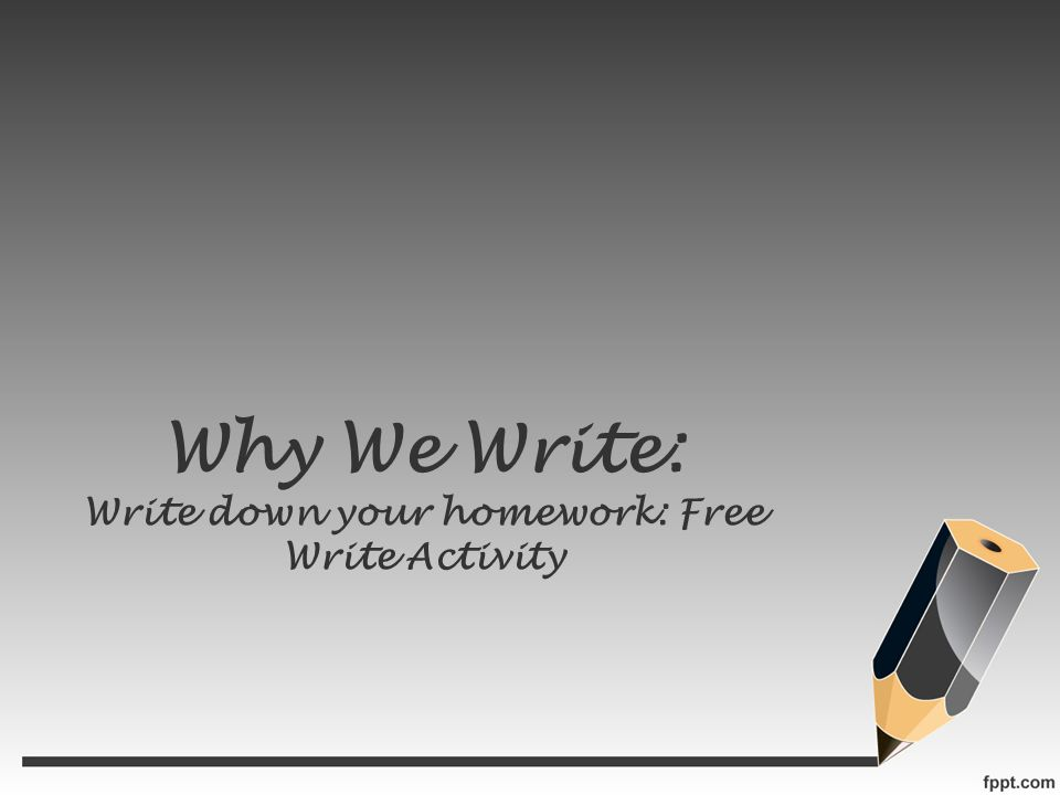 Why We Write: Write down your homework: Free Write Activity