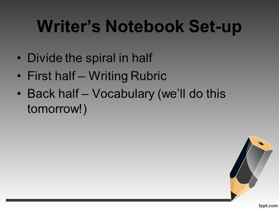 Writers Notebook Set-up Divide the spiral in half First half – Writing Rubric Back half – Vocabulary (well do this tomorrow!)