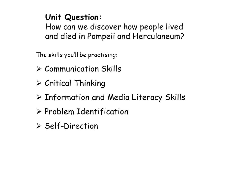 Communication Skills Critical Thinking Information and Media Literacy Skills Problem Identification Self-Direction Unit Question: How can we discover how people lived and died in Pompeii and Herculaneum.