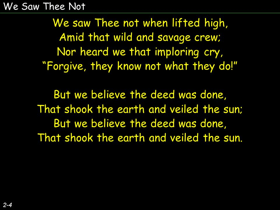 We Saw Thee Not 2-4 We saw Thee not when lifted high, Amid that wild and savage crew; Nor heard we that imploring cry, Forgive, they know not what they do.