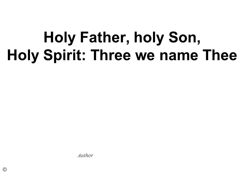 Holy Father, holy Son, Holy Spirit: Three we name Thee Author ©