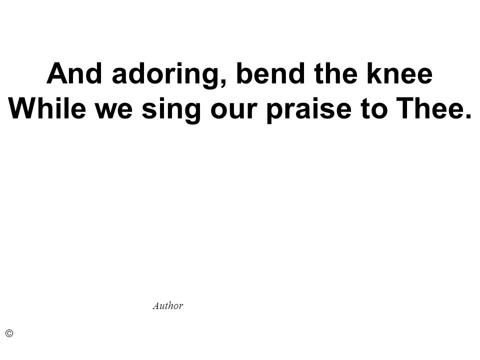 And adoring, bend the knee While we sing our praise to Thee. Author ©