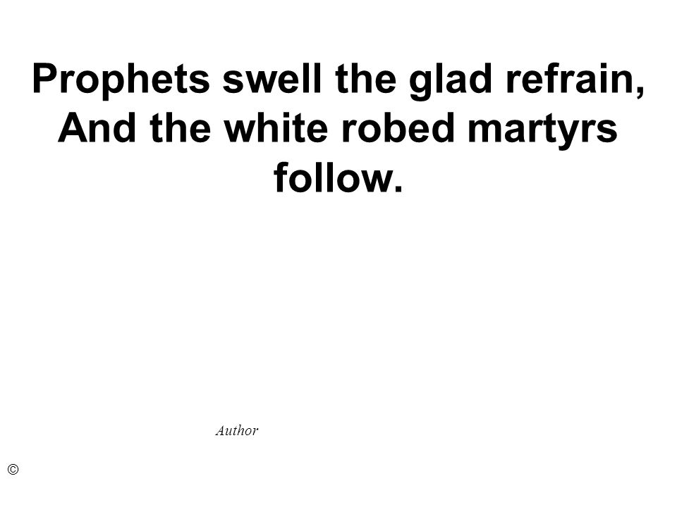 Prophets swell the glad refrain, And the white robed martyrs follow. Author ©
