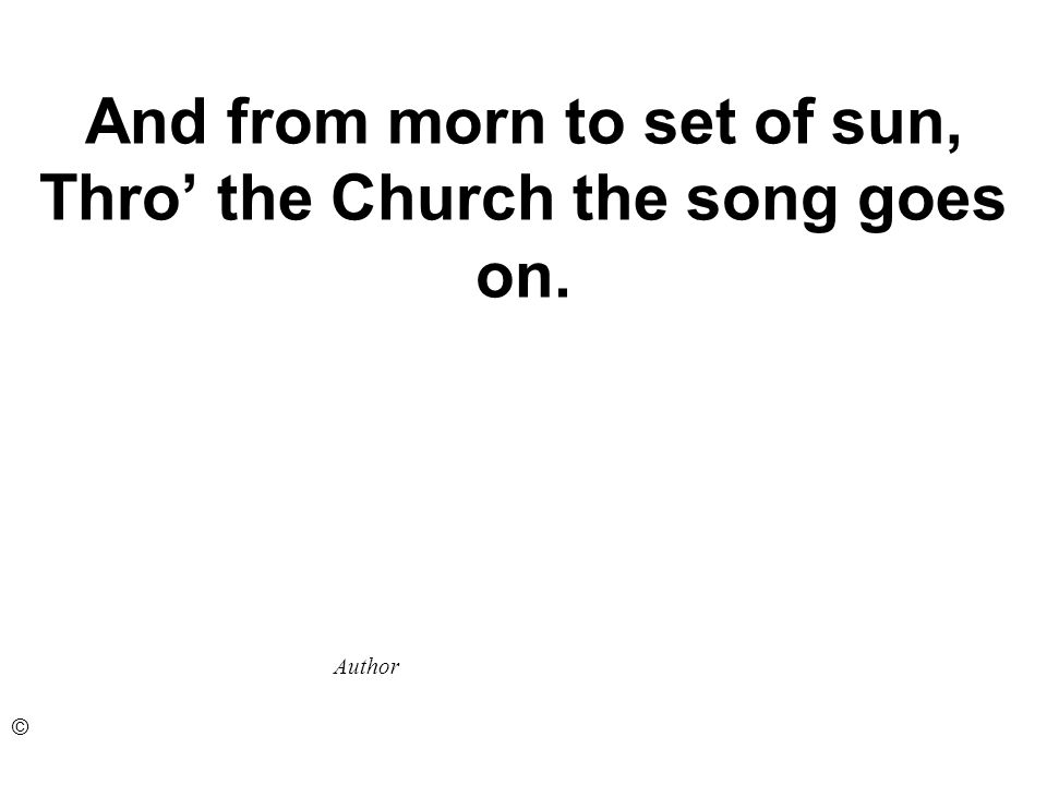 And from morn to set of sun, Thro the Church the song goes on. Author ©