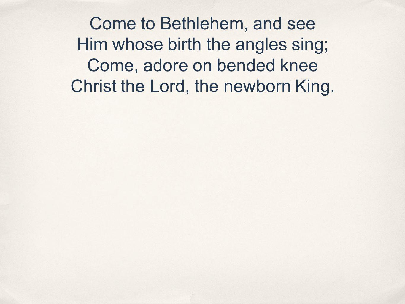 Come to Bethlehem, and see Him whose birth the angles sing; Come, adore on bended knee Christ the Lord, the newborn King.