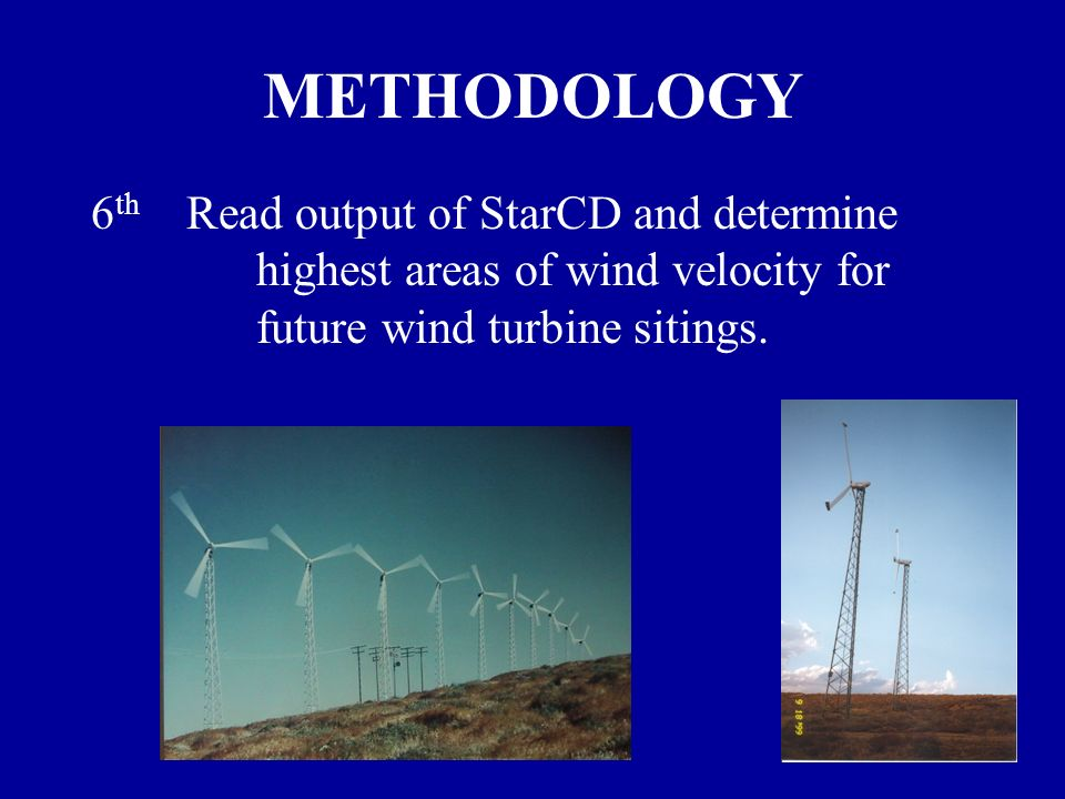 METHODOLOGY 6 th Read output of StarCD and determine highest areas of wind velocity for future wind turbine sitings.