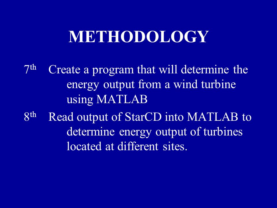 METHODOLOGY 7 th Create a program that will determine the energy output from a wind turbine using MATLAB 8 th Read output of StarCD into MATLAB to determine energy output of turbines located at different sites.