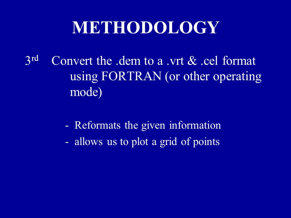 METHODOLOGY 3 rd Convert the.dem to a.vrt &.cel format using FORTRAN (or other operating mode) - Reformats the given information - allows us to plot a grid of points