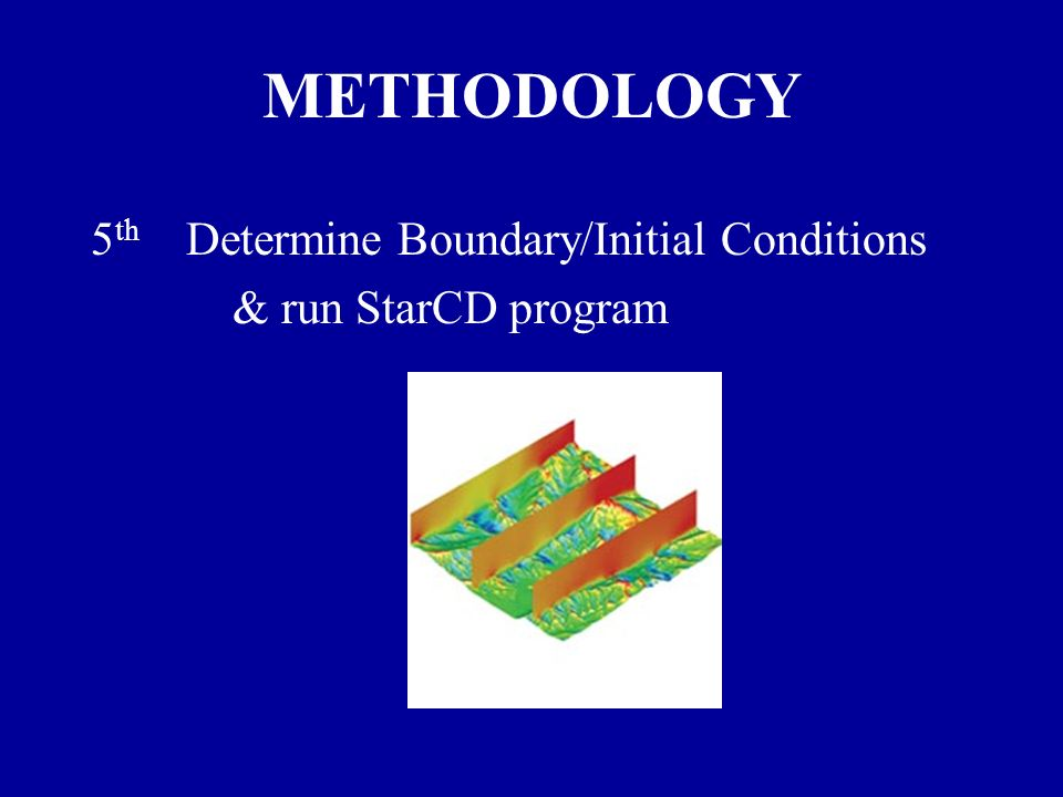 METHODOLOGY 5 th Determine Boundary/Initial Conditions & run StarCD program