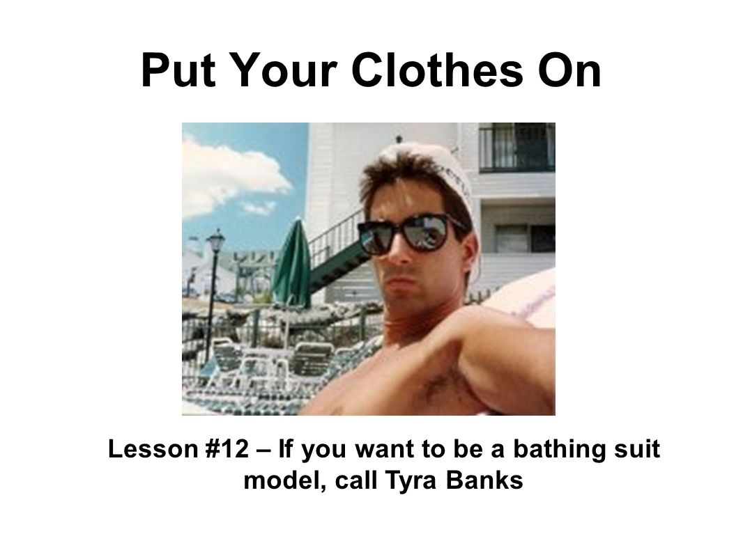 Put Your Clothes On Lesson #12 – If you want to be a bathing suit model, call Tyra Banks