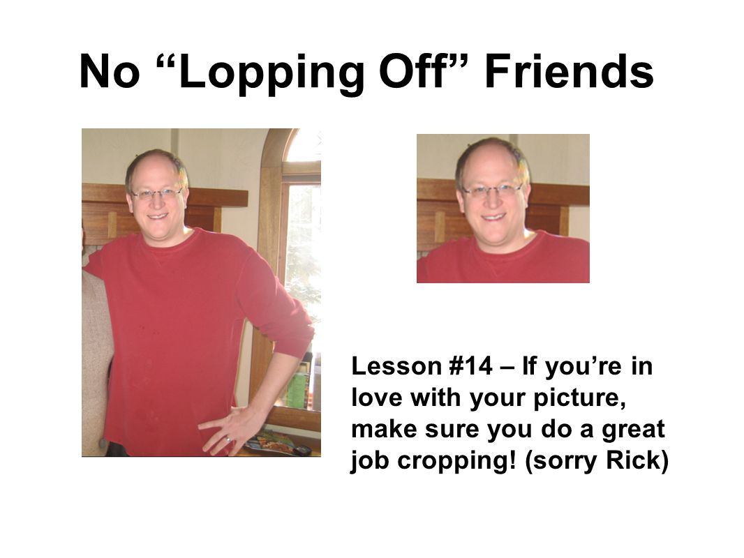 No Lopping Off Friends Lesson #14 – If youre in love with your picture, make sure you do a great job cropping.