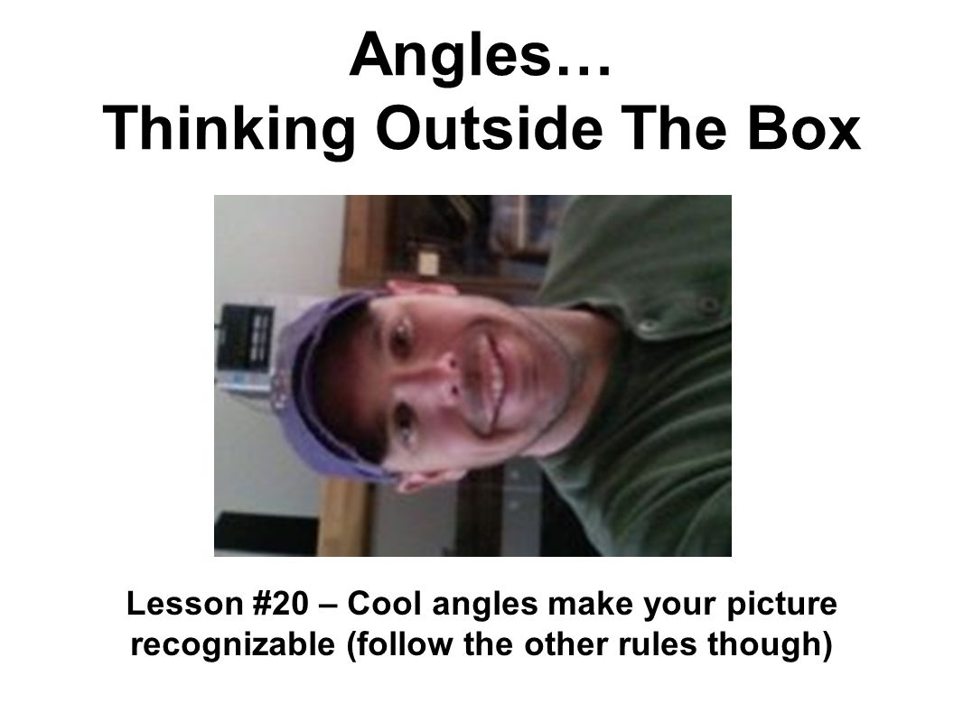 Angles… Thinking Outside The Box Lesson #20 – Cool angles make your picture recognizable (follow the other rules though)