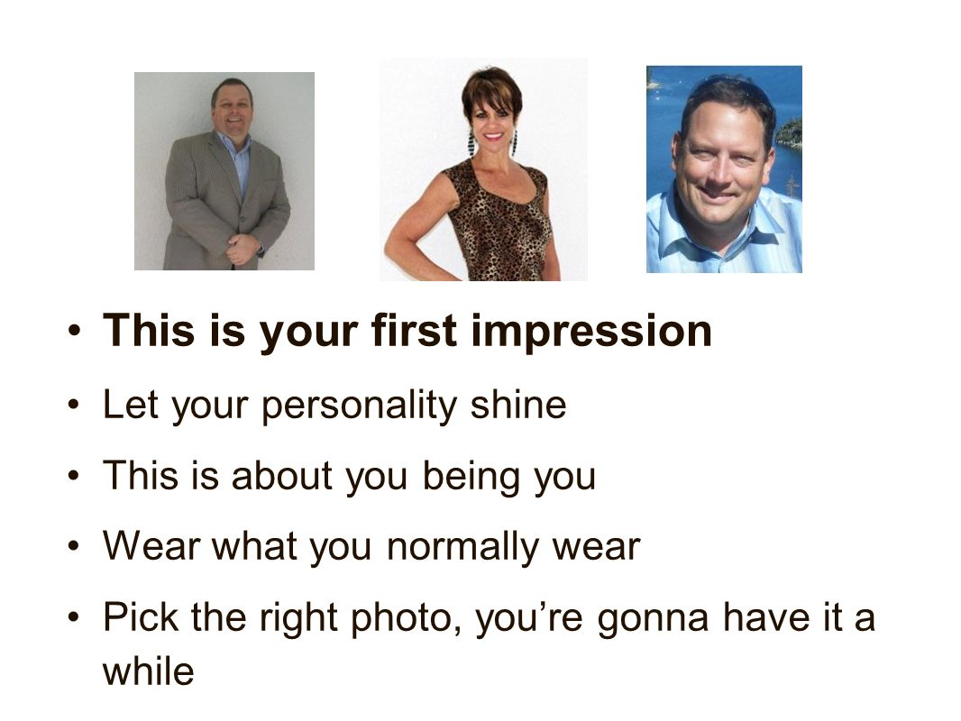 This is your first impression Let your personality shine This is about you being you Wear what you normally wear Pick the right photo, youre gonna have it a while