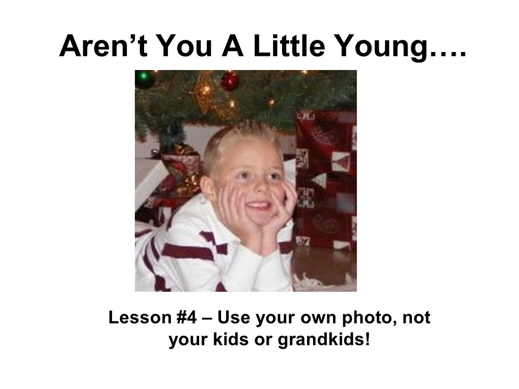 Arent You A Little Young…. Lesson #4 – Use your own photo, not your kids or grandkids!