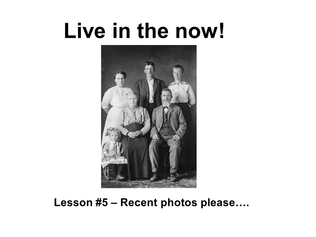 Live in the now! Lesson #5 – Recent photos please….
