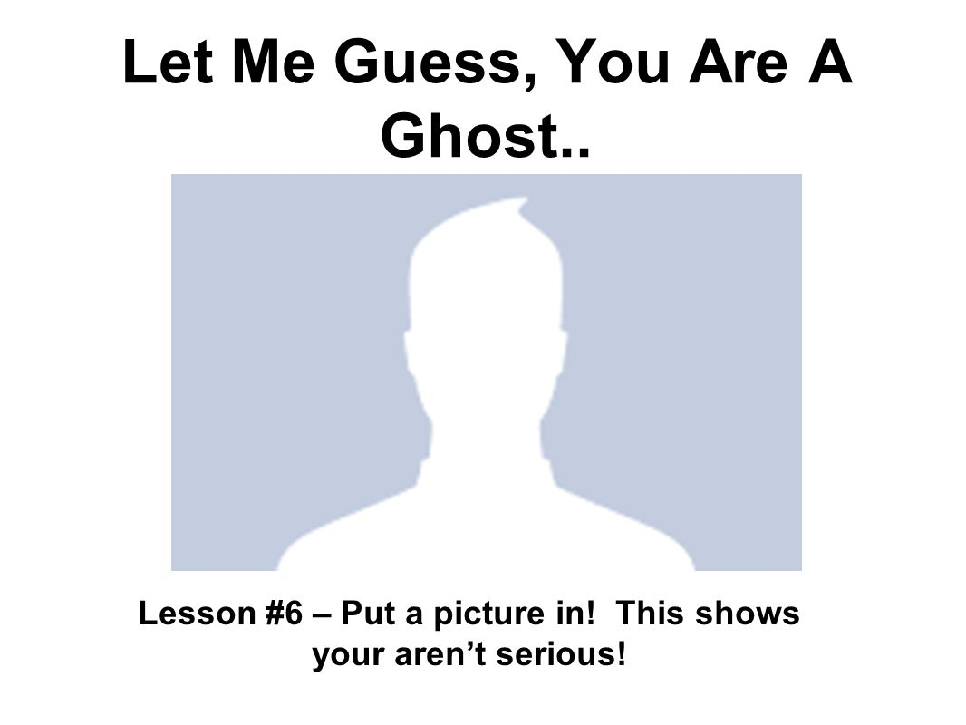Let Me Guess, You Are A Ghost.. Lesson #6 – Put a picture in! This shows your arent serious!