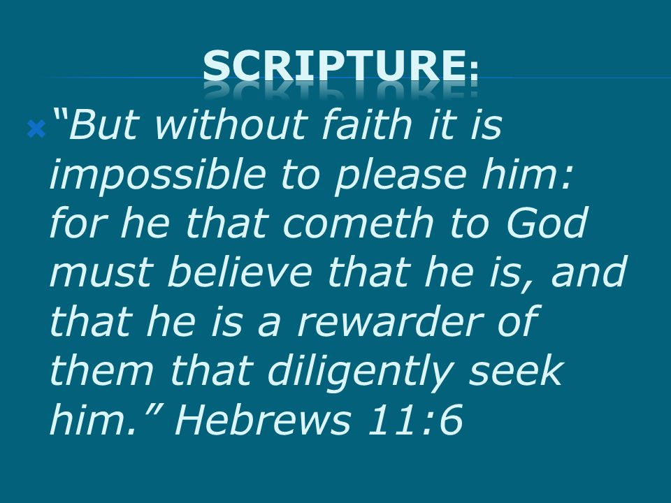 But without faith it is impossible to please him: for he that cometh to God must believe that he is, and that he is a rewarder of them that diligently seek him.