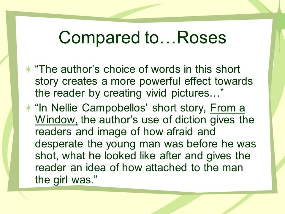 Compared to…Roses The authors choice of words in this short story creates a more powerful effect towards the reader by creating vivid pictures… In Nellie Campobellos short story, From a Window, the authors use of diction gives the readers and image of how afraid and desperate the young man was before he was shot, what he looked like after and gives the reader an idea of how attached to the man the girl was.